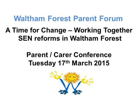 Waltham Forest Parent Forum A Time for Change – Working Together SEN reforms in Waltham Forest Parent / Carer Conference Tuesday 17 th March 2015.