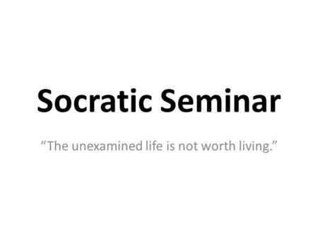 "Socratic Seminar ""The unexamined life is not worth living."""