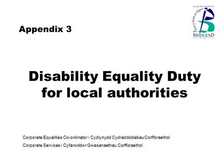 Disability Equality Duty for local authorities Corporate Equalities Co-ordinator / Cydlynydd Cydraddoldebau Corfforaethol Corporate Services / Cyfarwddwr.