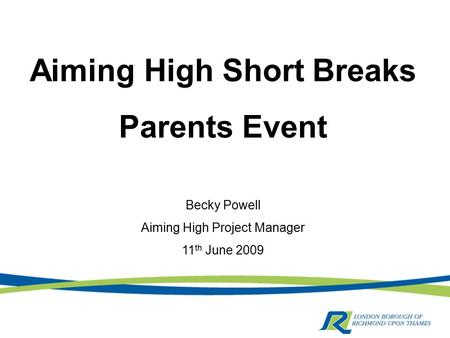 Aiming High Short Breaks Parents Event Becky Powell Aiming High Project Manager 11 th June 2009.