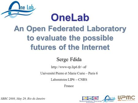 OneLab An Open Federated Laboratory to evaluate the possible futures of the Internet Serge Fdida  Université Pierre et Marie.