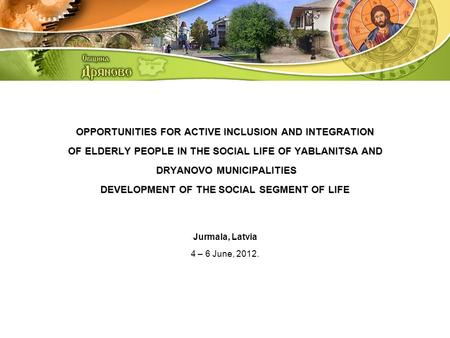 OPPORTUNITIES FOR ACTIVE INCLUSION AND INTEGRATION OF ELDERLY PEOPLE IN THE SOCIAL LIFE OF YABLANITSA AND DRYANOVO MUNICIPALITIES DEVELOPMENT OF THE SOCIAL.