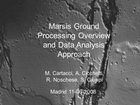 Marsis Ground Processing Overview and Data Analysis Approach M. Cartacci, A. Cicchetti, R. Noschese, S. Giuppi Madrid 11-06-2008.