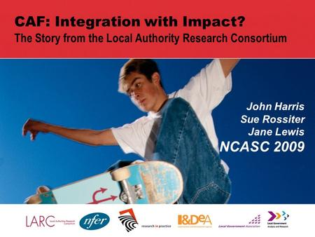 1 CAF: Integration with Impact? The Story from the Local Authority Research Consortium John Harris Sue Rossiter Jane Lewis NCASC 2009.