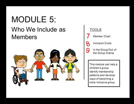 MODULE 5: Who We Include as Members TOOLS Member Chart Inclusion Circle In the Group/Out of the Group Drama 7 8 This module can help a children's group.