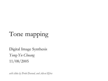 Tone mapping with slides by Fredo Durand, and Alexei Efros Digital Image Synthesis Yung-Yu Chuang 11/08/2005.