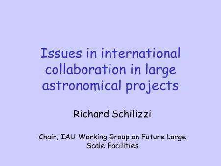 Issues in international collaboration in large astronomical projects Richard Schilizzi Chair, IAU Working Group on Future Large Scale Facilities.