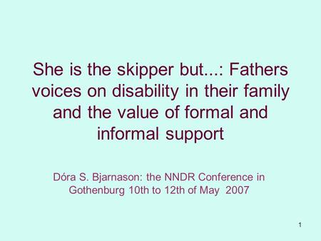 1 She is the skipper but...: Fathers voices on disability in their family and the value of formal and informal support Dóra S. Bjarnason: the NNDR Conference.