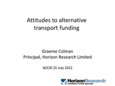 Attitudes to alternative transport funding Graeme Colman Principal, Horizon Research Limited NZCID 25 July 2012.