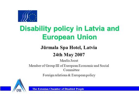 The Estonian Chamber of Disabled People Disability policy in Latvia and European Union Jūrmala Spa Hotel, Latvia 24th May 2007 Meelis Joost Member of Group.