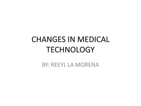 CHANGES IN MEDICAL TECHNOLOGY BY: REEYL LA MORENA.