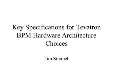 Key Specifications for Tevatron BPM Hardware Architecture Choices Jim Steimel.