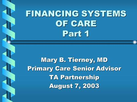 FINANCING SYSTEMS OF CARE Part 1 Mary B. Tierney, MD Primary Care Senior Advisor TA Partnership August 7, 2003.
