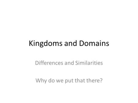 Kingdoms and Domains Differences and Similarities Why do we put that there?