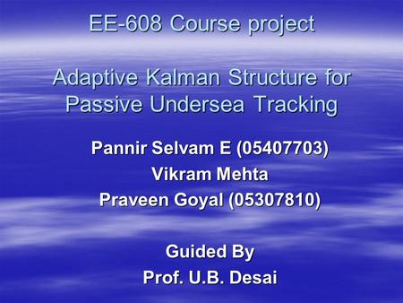 EE-608 Course project Adaptive Kalman Structure for Passive Undersea Tracking Pannir Selvam E (05407703) Vikram Mehta Praveen Goyal (05307810) Guided By.