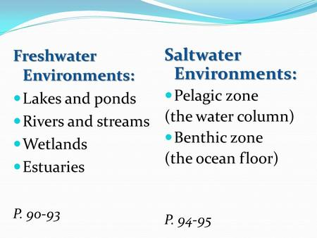 Freshwater Environments: Lakes and ponds Rivers and streams Wetlands Estuaries P. 90-93 Saltwater Environments: Pelagic zone (the water column) Benthic.