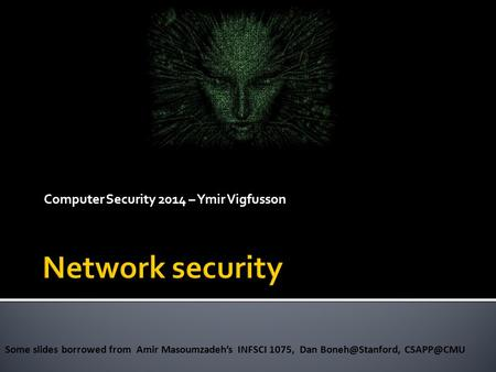 Computer Security 2014 – Ymir Vigfusson Some slides borrowed from Amir Masoumzadeh's INFSCI 1075, Dan