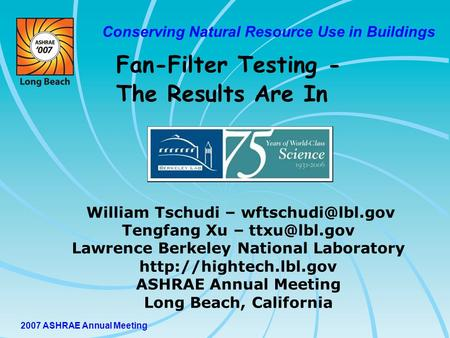 2007 ASHRAE Annual Meeting Conserving Natural Resource Use in Buildings William Tschudi – Tengfang Xu – Lawrence Berkeley.