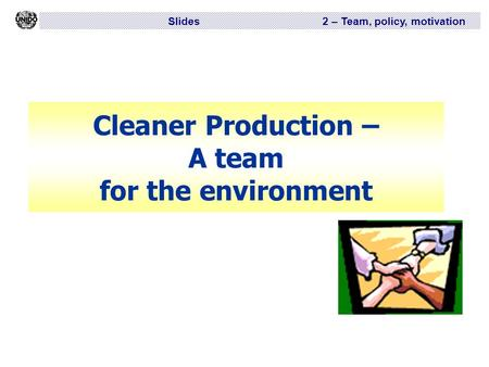Slides 2 – Team, policy, motivation Cleaner Production – A team for the environment.