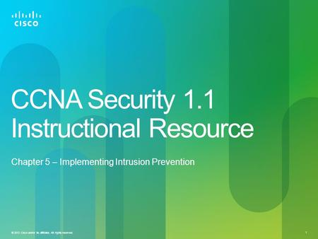 © 2012 Cisco and/or its affiliates. All rights reserved. 1 CCNA Security 1.1 Instructional Resource Chapter 5 – Implementing Intrusion Prevention.
