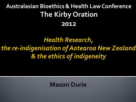 Mason Durie Australasian Bioethics & Health Law Conference The Kirby Oration 2012.
