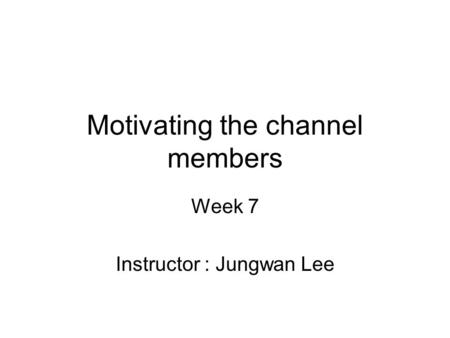 Motivating the channel members Week 7 Instructor : Jungwan Lee.