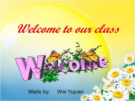 Welcome to our class Made by: Wei Yujuan. Teaching Aims: 1.Improve the student's reading ability. 2.Learn and master some words and phrases. 3.Enable.