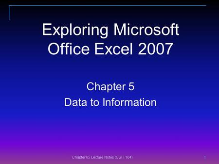 Chapter 05 Lecture Notes (CSIT 104) 1 1 11 Exploring Microsoft Office Excel 2007 Chapter 5 Data to Information.