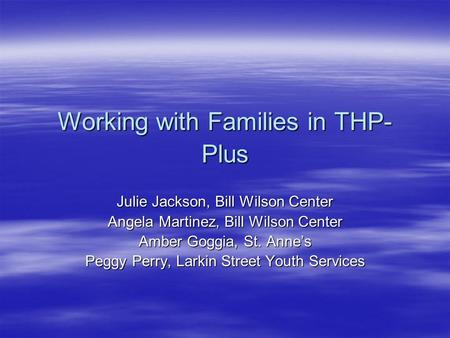 Working with Families in THP- Plus Julie Jackson, Bill Wilson Center Angela Martinez, Bill Wilson Center Amber Goggia, St. Anne's Peggy Perry, Larkin Street.