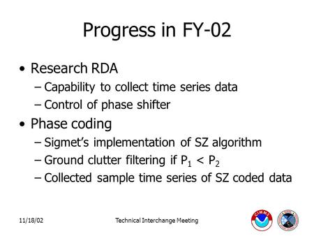 11/18/02Technical Interchange Meeting Progress in FY-02 Research RDA –Capability to collect time series data –Control of phase shifter Phase coding –Sigmet's.