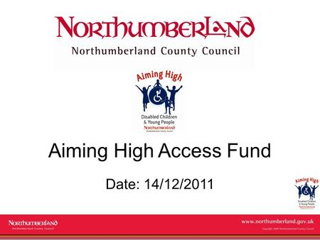 Www.northumberland.gov.uk Copyright 2009 Northumberland County Council Aiming High Access Fund Date: 14/12/2011.
