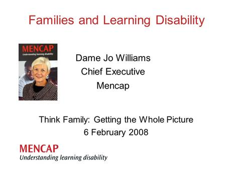 Think Family: Getting the Whole Picture 6 February 2008 Dame Jo Williams Chief Executive Mencap Families and Learning Disability.