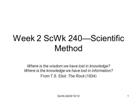 Week 2 ScWk 240—Scientific Method Where is the wisdom we have lost in knowledge? Where is the knowledge we have lost in information? From T.S. Eliot: The.