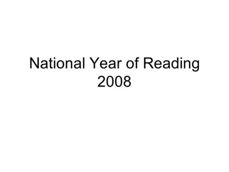 "National Year of Reading 2008. ""I am announcing a National Year of Reading – ten years on from the first Year of Reading – which I hope will bring about."