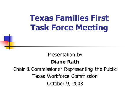 Texas Families First Task Force Meeting Presentation by Diane Rath Chair & Commissioner Representing the Public Texas Workforce Commission October 9, 2003.