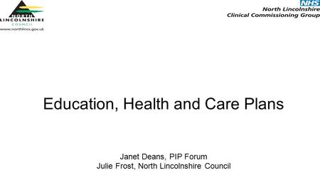 Education, Health and Care Plans Janet Deans, PIP Forum Julie Frost, North Lincolnshire Council.