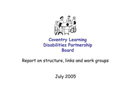 Coventry Learning Disabilities Partnership Board Report on structure, links and work groups July 2005.
