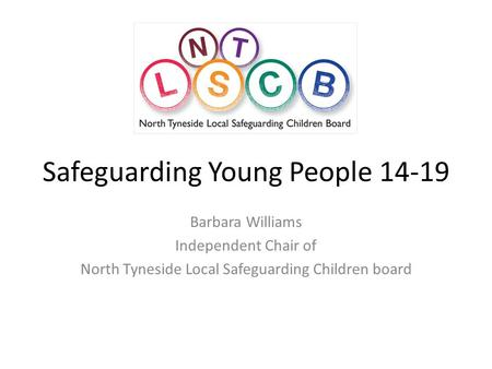 Safeguarding Young People 14-19 Barbara Williams Independent Chair of North Tyneside Local Safeguarding Children board.