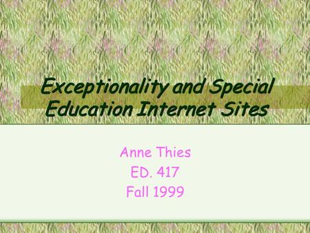 Exceptionality and Special Education Internet Sites Anne Thies ED. 417 Fall 1999.
