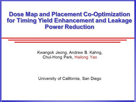 Dose Map and Placement Co-Optimization for Timing Yield Enhancement and Leakage Power Reduction Kwangok Jeong, Andrew B. Kahng, Chul-Hong Park, Hailong.