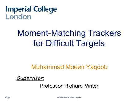 Muhammad Moeen YaqoobPage 1 Moment-Matching Trackers for Difficult Targets Muhammad Moeen Yaqoob Supervisor: Professor Richard Vinter.