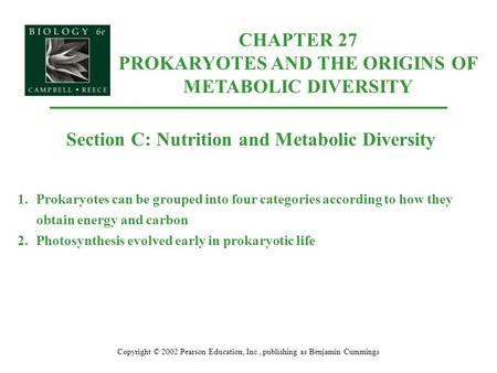 Copyright © 2002 Pearson Education, Inc., publishing as Benjamin Cummings Section C: Nutrition and Metabolic Diversity 1.Prokaryotes can be grouped into.