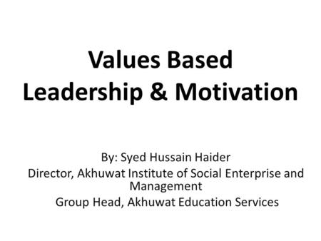 Values Based Leadership & Motivation By: Syed Hussain Haider Director, Akhuwat Institute of Social Enterprise and Management Group Head, Akhuwat Education.