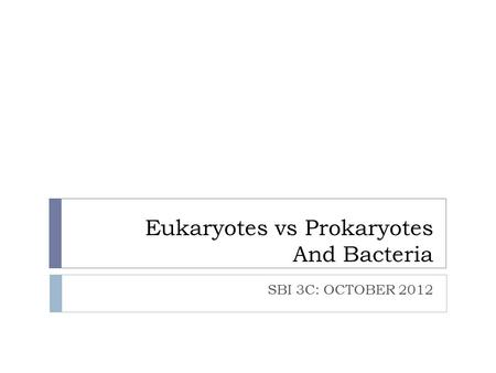 Eukaryotes vs Prokaryotes And Bacteria SBI 3C: OCTOBER 2012.