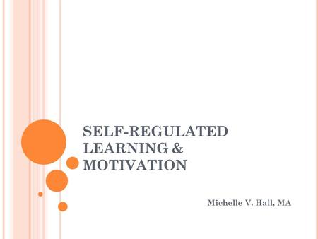 SELF-REGULATED LEARNING & MOTIVATION Michelle V. Hall, MA.