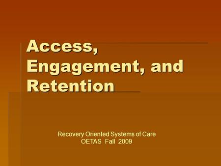 Access, Engagement, and Retention Recovery Oriented Systems of Care OETAS Fall 2009.