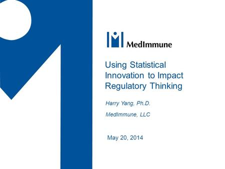 May 20, 2014 Using Statistical Innovation to Impact Regulatory Thinking Harry Yang, Ph.D. MedImmune, LLC.