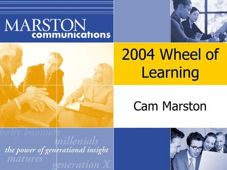 Cam Marston 2004 Wheel of Learning. Q: What do I need to know about the four generations that will impact my workplace?