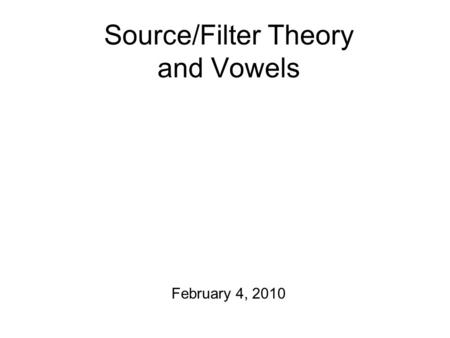 Source/Filter Theory and Vowels February 4, 2010.