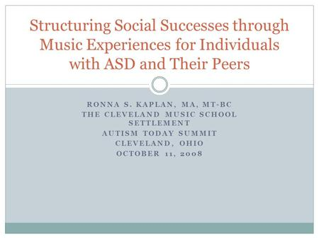 RONNA S. KAPLAN, MA, MT-BC THE CLEVELAND <strong>MUSIC</strong> SCHOOL SETTLEMENT AUTISM TODAY SUMMIT CLEVELAND, OHIO OCTOBER 11, 2008 Structuring Social Successes through.